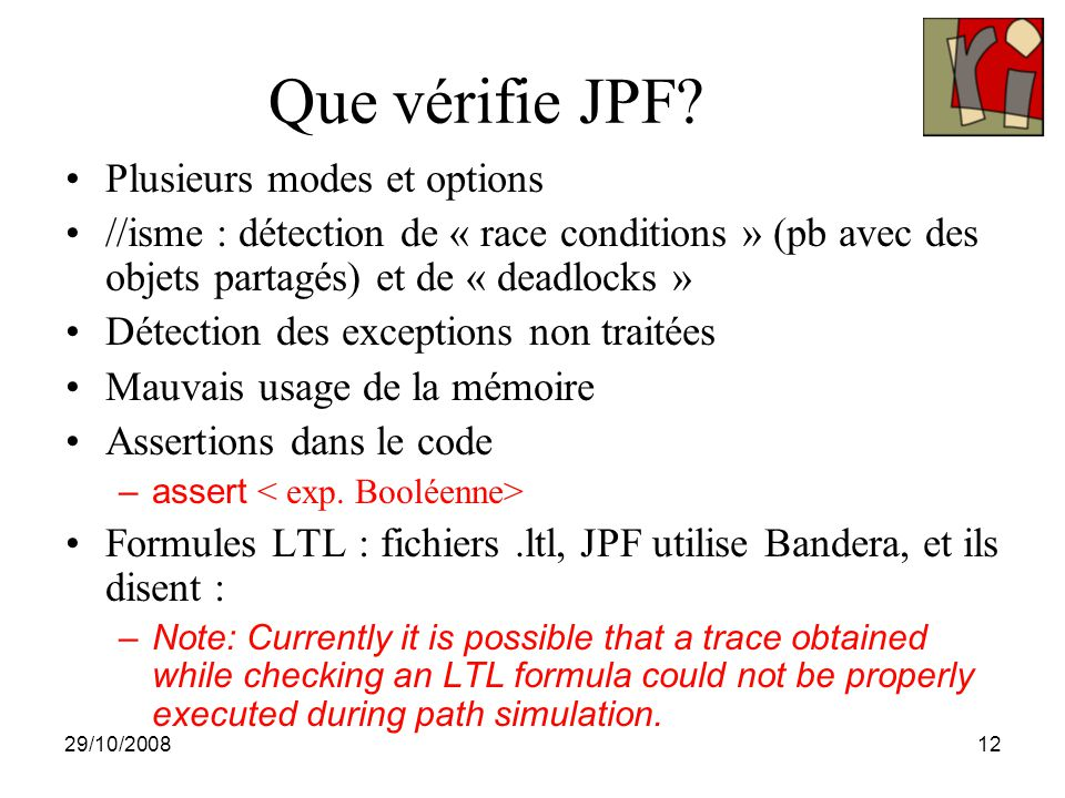 29/10/200813 Le noyau de JPF JAVA Bytecode JPF: search + Java Virtual Machine LTL or deadlock or assert Property holds Error display Two major concepts: Search and JVM JPF Search is the JVM driver and Property evaluator JVM is the state generator