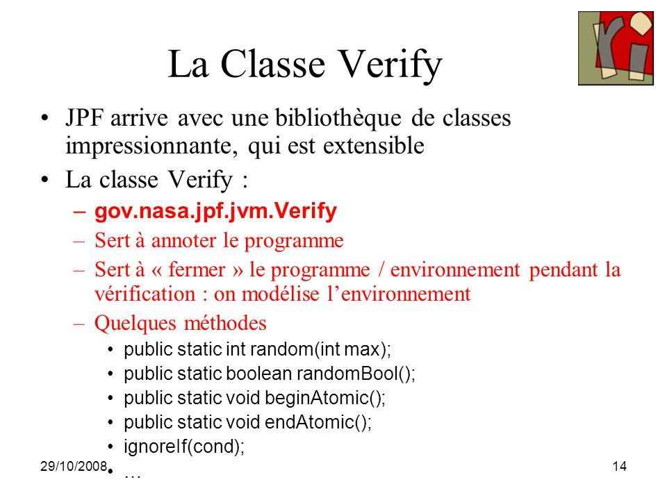 29/10/200814 La Classe Verify JPF arrive avec une bibliothèque de classes impressionnante, qui est extensible La classe Verify : –gov.nasa.jpf.jvm.Verify –Sert à annoter le programme –Sert à « fermer » le programme / environnement pendant la vérification : on modélise l'environnement –Quelques méthodes public static int random(int max); public static boolean randomBool(); public static void beginAtomic(); public static void endAtomic(); ignoreIf(cond); …