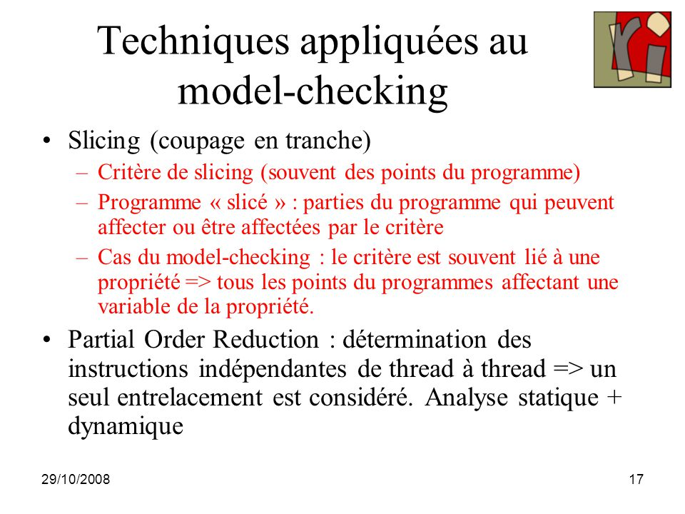 29/10/200817 Techniques appliquées au model-checking Slicing (coupage en tranche) –Critère de slicing (souvent des points du programme) –Programme « s