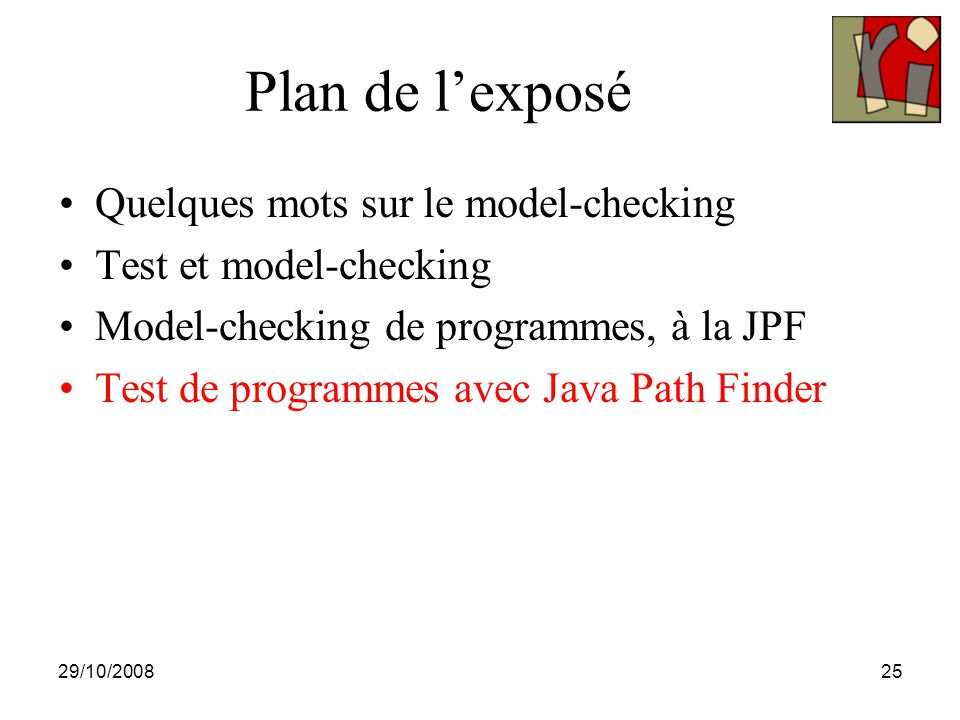 29/10/200825 Plan de l'exposé Quelques mots sur le model-checking Test et model-checking Model-checking de programmes, à la JPF Test de programmes ave