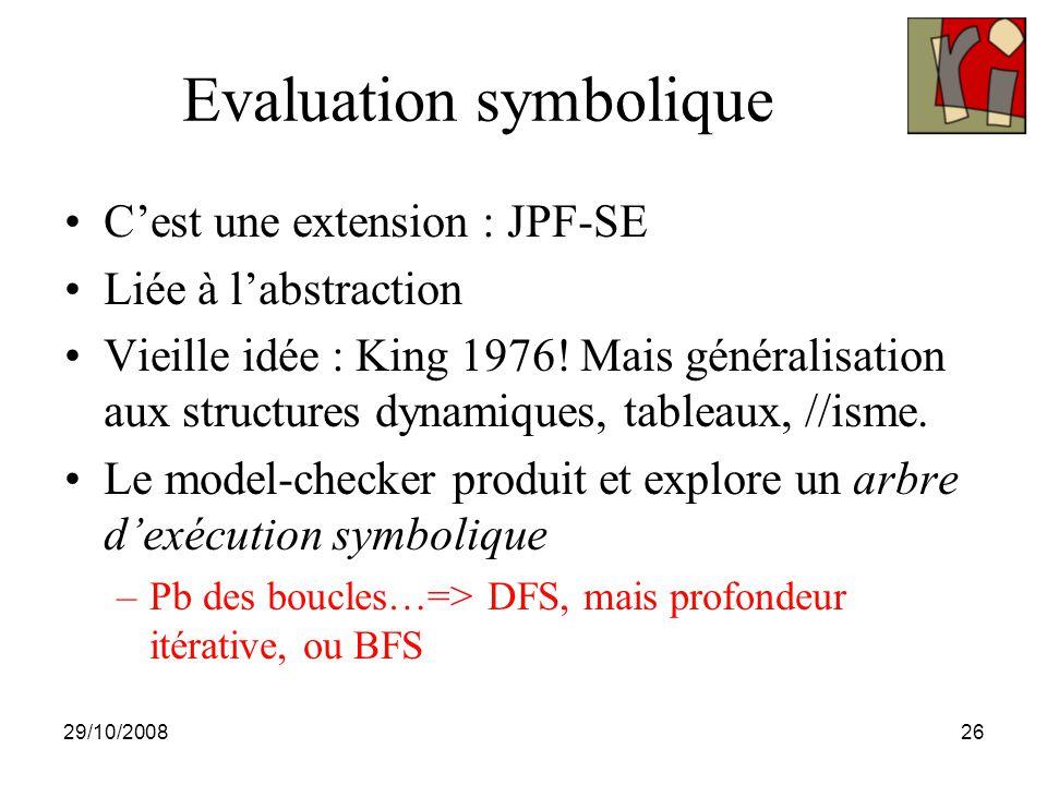 29/10/200826 Evaluation symbolique C'est une extension : JPF-SE Liée à l'abstraction Vieille idée : King 1976.