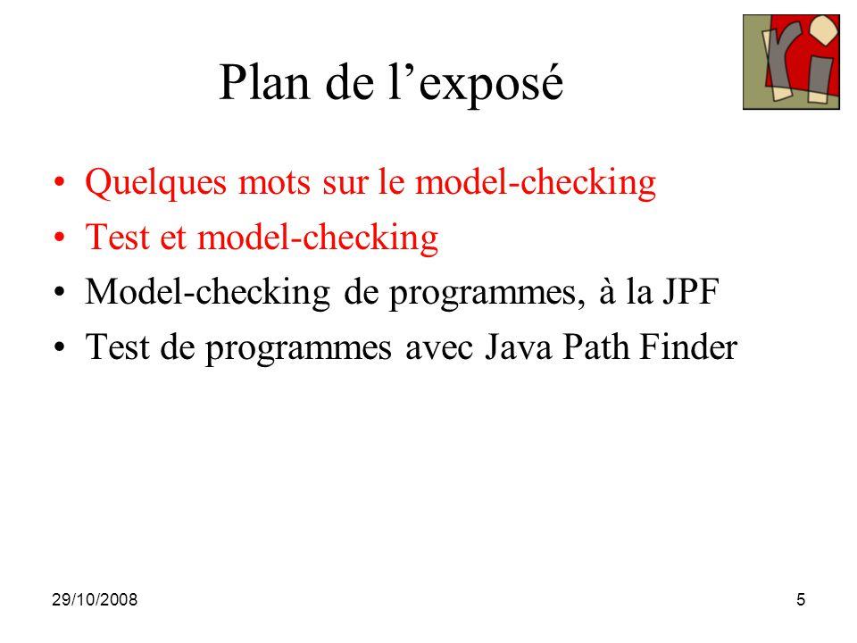 29/10/20085 Plan de l'exposé Quelques mots sur le model-checking Test et model-checking Model-checking de programmes, à la JPF Test de programmes avec
