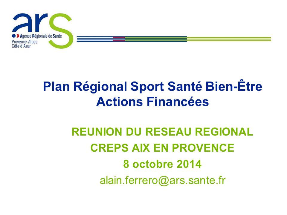 XX/XX/XX Plan Régional Sport Santé Bien-Être Actions Financées REUNION DU RESEAU REGIONAL CREPS AIX EN PROVENCE 8 octobre 2014 alain.ferrero@ars.sante