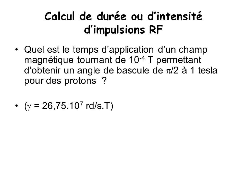 Calcul de durée ou d'intensité d'impulsions RF Quel est le temps d'application d'un champ magnétique tournant de 10 -4 T permettant d'obtenir un angle
