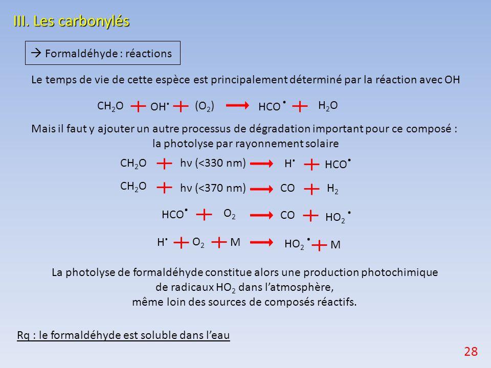  Formaldéhyde : réactions Rq : le formaldéhyde est soluble dans l'eau La photolyse de formaldéhyde constitue alors une production photochimique de radicaux HO 2 dans l'atmosphère, même loin des sources de composés réactifs.