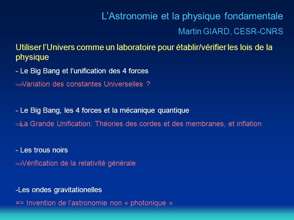 L'Astronomie et la physique fondamentale Martin GIARD, CESR-CNRS Utiliser l'Univers comme un laboratoire pour établir/vérifier les lois de la physique