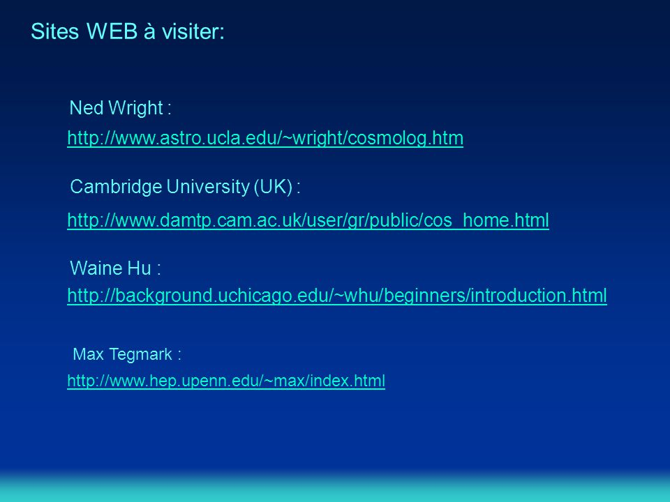 Sites WEB à visiter: http://www.astro.ucla.edu/~wright/cosmolog.htm http://www.damtp.cam.ac.uk/user/gr/public/cos_home.html Ned Wright : Cambridge University (UK) : http://background.uchicago.edu/~whu/beginners/introduction.html Waine Hu : http://www.hep.upenn.edu/~max/index.html Max Tegmark :
