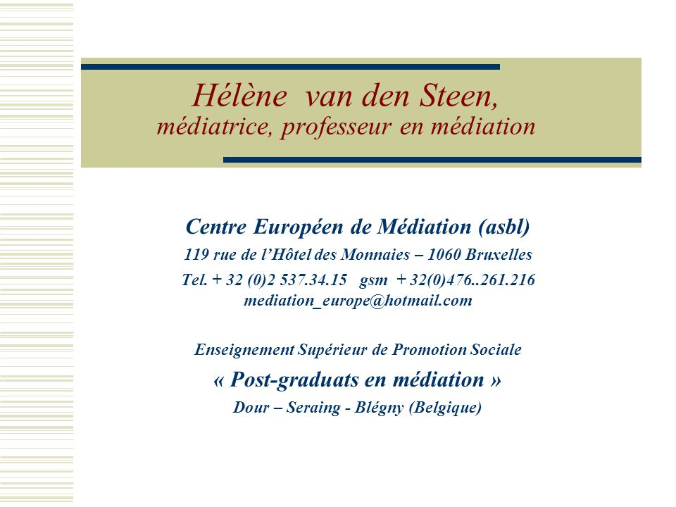 Hélène van den Steen, médiatrice, professeur en médiation Centre Européen de Médiation (asbl) 119 rue de l'Hôtel des Monnaies – 1060 Bruxelles Tel.