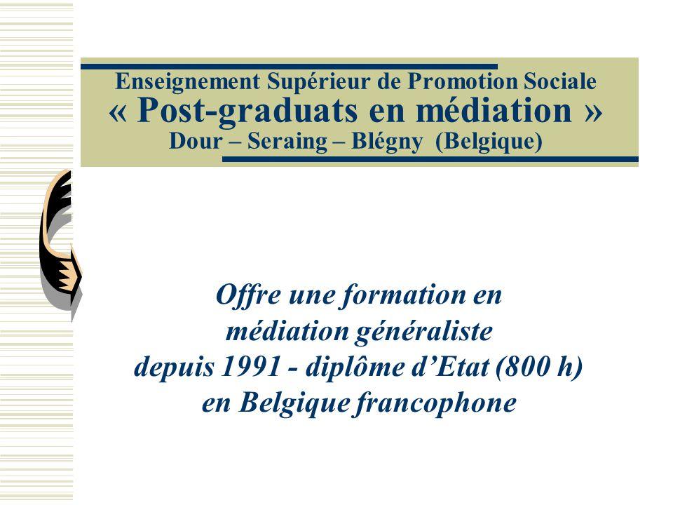 Enseignement Supérieur de Promotion Sociale « Post-graduats en médiation » Dour – Seraing – Blégny (Belgique) Offre une formation en médiation généraliste depuis 1991 - diplôme d'Etat (800 h) en Belgique francophone
