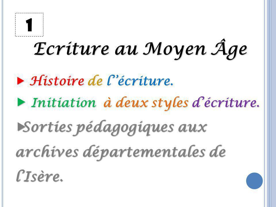 1 Ecriture au Moyen Âge  Initiation à deux styles d'écriture. Sorties pédagogiques aux archives départementales de l'Isère.  Histoire de l''écritur