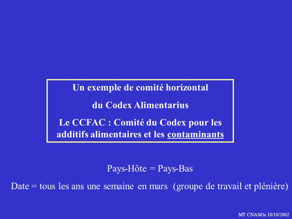 MT CNAM le 10/10/2002 Un exemple de comité horizontal du Codex Alimentarius Le CCFAC : Comité du Codex pour les additifs alimentaires et les contaminants Pays-Hôte = Pays-Bas Date = tous les ans une semaine en mars (groupe de travail et plénière)