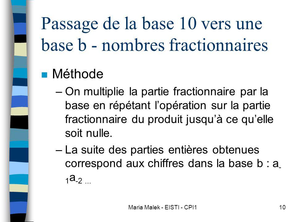 Maria Malek - EISTI - CPI110 Passage de la base 10 vers une base b - nombres fractionnaires n Méthode –On multiplie la partie fractionnaire par la base en répétant l'opération sur la partie fractionnaire du produit jusqu'à ce qu'elle soit nulle.