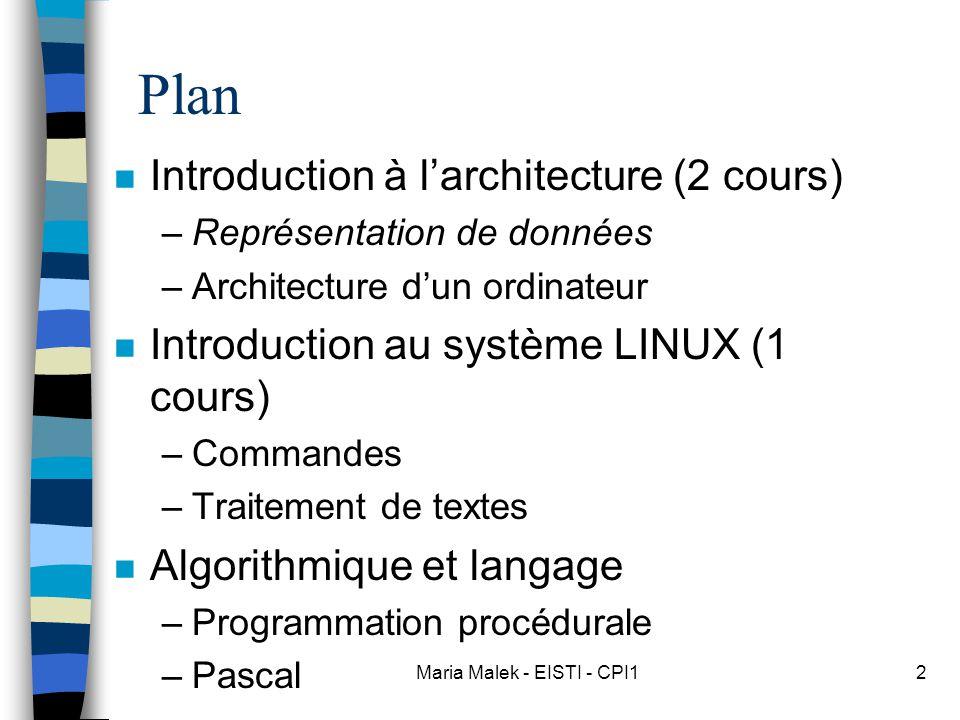 Maria Malek - EISTI - CPI12 Plan n Introduction à l'architecture (2 cours) –Représentation de données –Architecture d'un ordinateur n Introduction au système LINUX (1 cours) –Commandes –Traitement de textes n Algorithmique et langage –Programmation procédurale –Pascal