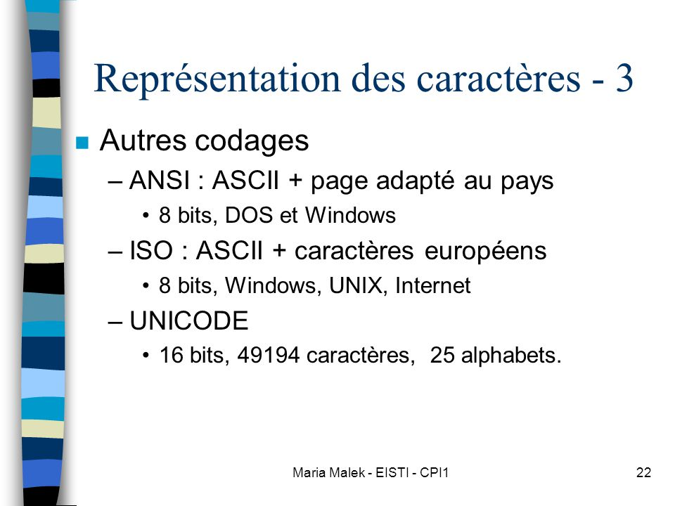 Maria Malek - EISTI - CPI122 Représentation des caractères - 3 n Autres codages –ANSI : ASCII + page adapté au pays 8 bits, DOS et Windows –ISO : ASCII + caractères européens 8 bits, Windows, UNIX, Internet –UNICODE 16 bits, 49194 caractères, 25 alphabets.