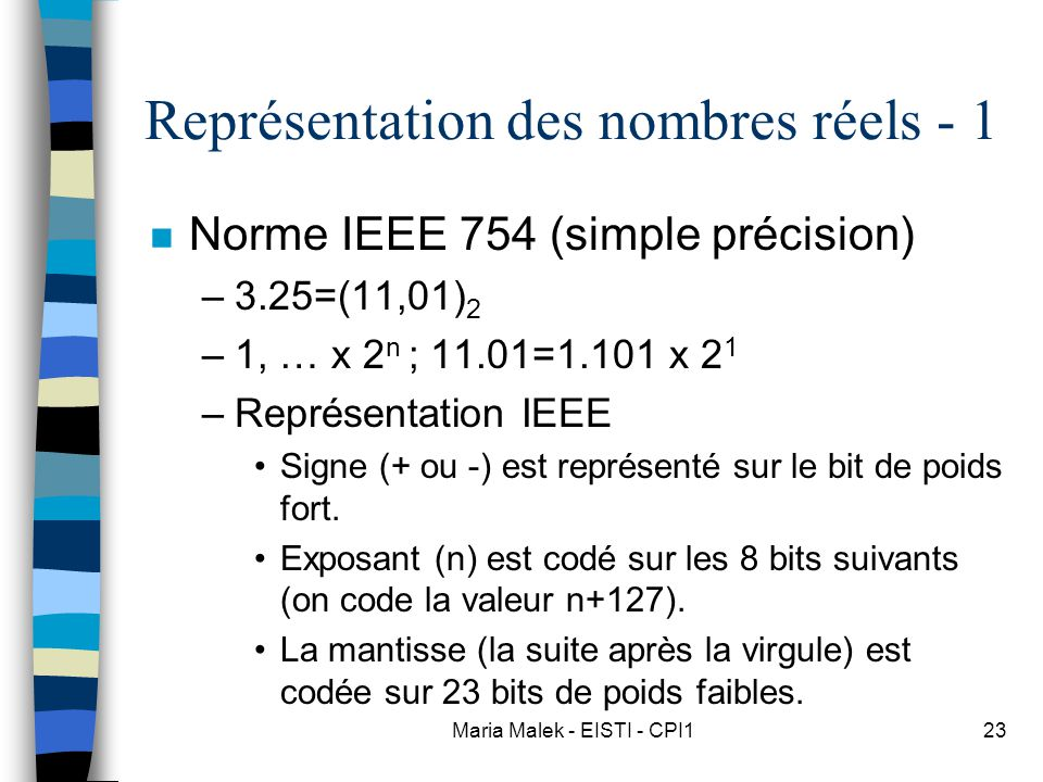 Maria Malek - EISTI - CPI123 Représentation des nombres réels - 1 n Norme IEEE 754 (simple précision) –3.25=(11,01) 2 –1, … x 2 n ; 11.01=1.101 x 2 1 –Représentation IEEE Signe (+ ou -) est représenté sur le bit de poids fort.