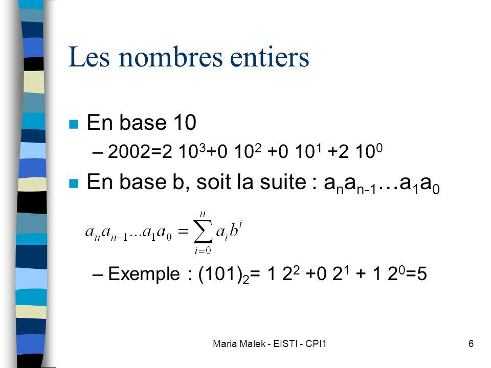 Maria Malek - EISTI - CPI16 Les nombres entiers n En base 10 –2002=2 10 3 +0 10 2 +0 10 1 +2 10 0 n En base b, soit la suite : a n a n-1 …a 1 a 0 –Exemple : (101) 2 = 1 2 2 +0 2 1 + 1 2 0 =5