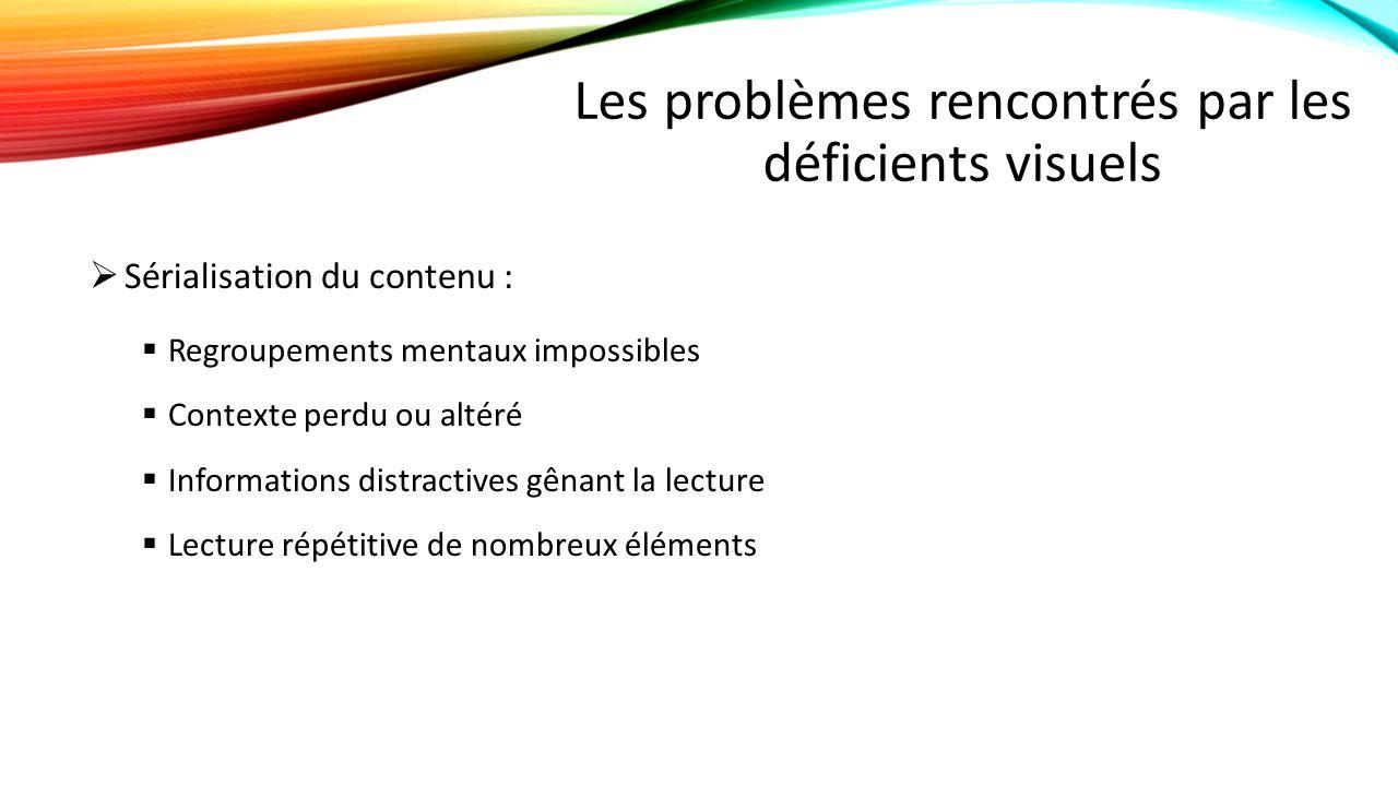Les problèmes rencontrés par les déficients visuels  Sérialisation du contenu :  Regroupements mentaux impossibles  Contexte perdu ou altéré  Informations distractives gênant la lecture  Lecture répétitive de nombreux éléments