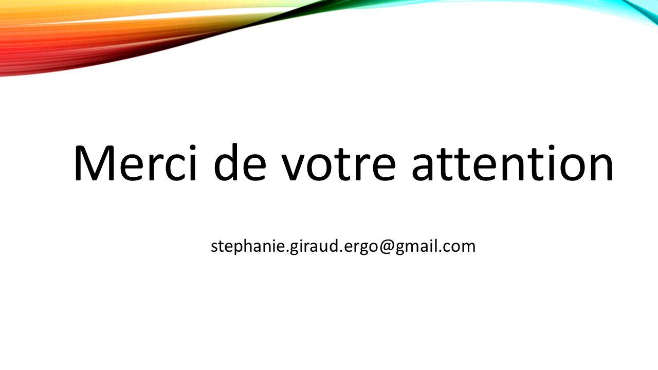 Merci de votre attention stephanie.giraud.ergo@gmail.com