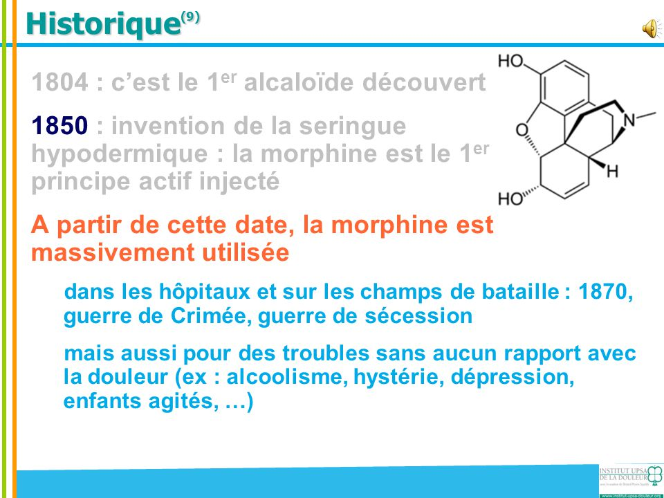 Historique (9) 1804 : c'est le 1 er alcaloïde découvert 1850 : invention de la seringue hypodermique : la morphine est le 1 er principe actif injecté