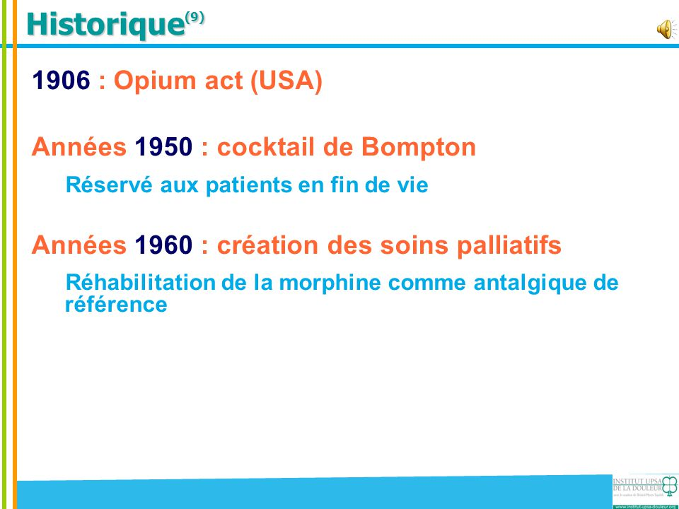Historique (9) 1906 : Opium act (USA) Années 1950 : cocktail de Bompton Réservé aux patients en fin de vie Années 1960 : création des soins palliatifs