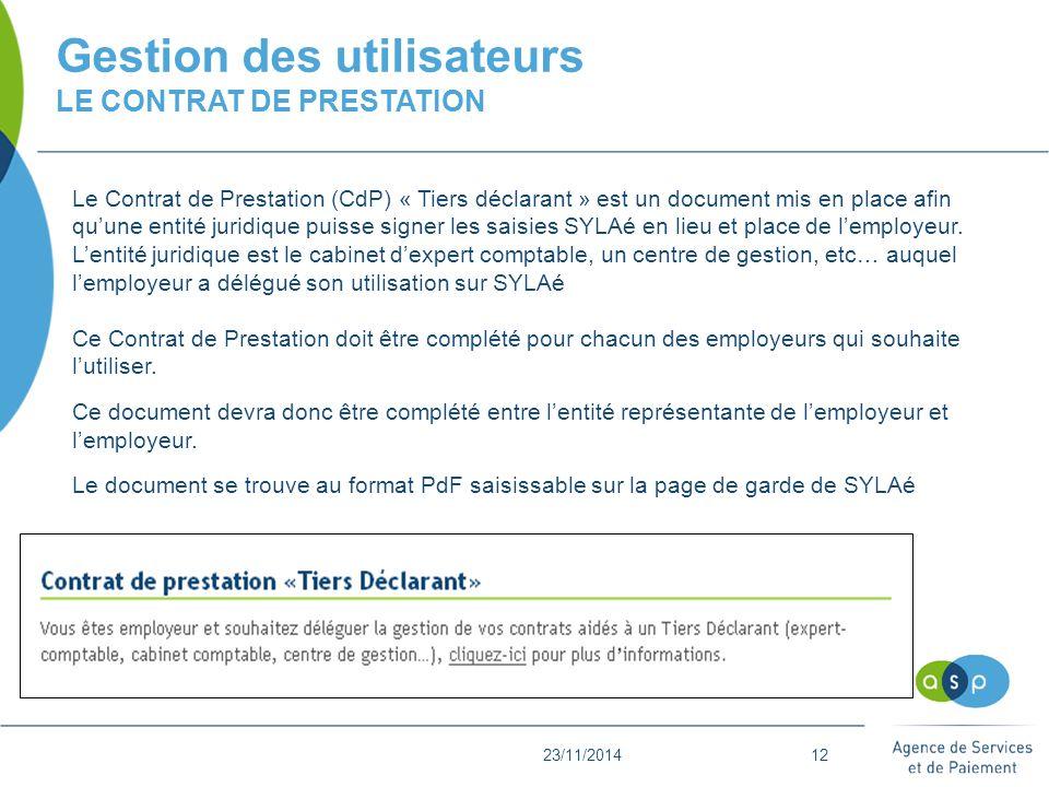 23/11/201412 Gestion des utilisateurs LE CONTRAT DE PRESTATION L Le Contrat de Prestation (CdP) « Tiers déclarant » est un document mis en place afin qu'une entité juridique puisse signer les saisies SYLAé en lieu et place de l'employeur.