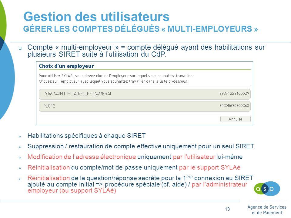 13 Gestion des utilisateurs GÉRER LES COMPTES DÉLÉGUÉS « MULTI-EMPLOYEURS »  Compte « multi-employeur » = compte délégué ayant des habilitations sur plusieurs SIRET suite à l'utilisation du CdP.