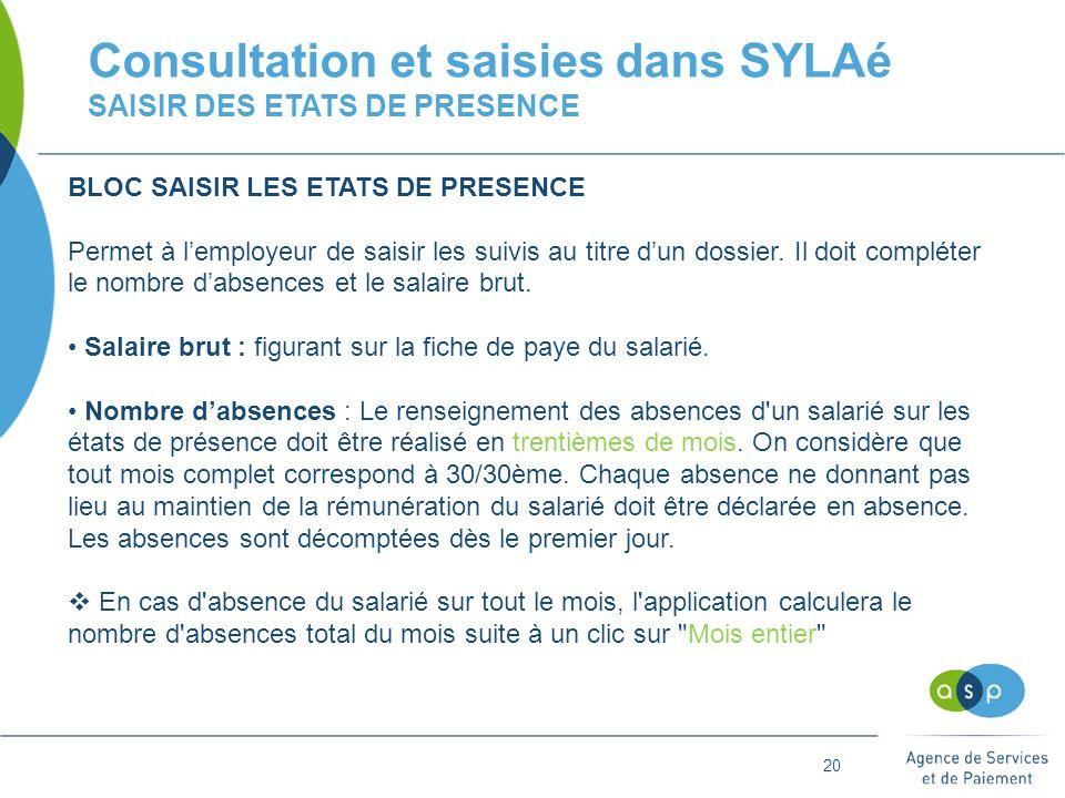20 Consultation et saisies dans SYLAé SAISIR DES ETATS DE PRESENCE BLOC SAISIR LES ETATS DE PRESENCE Permet à l'employeur de saisir les suivis au titre d'un dossier.