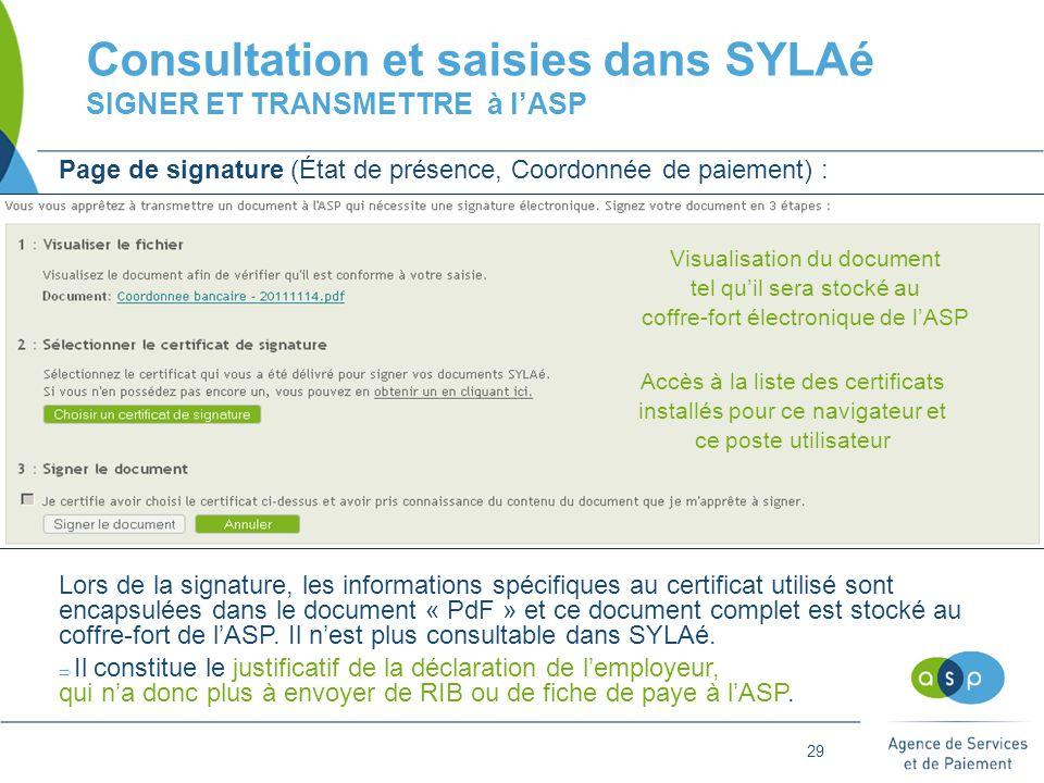 29 Consultation et saisies dans SYLAé SIGNER ET TRANSMETTRE à l'ASP Page de signature (État de présence, Coordonnée de paiement) : Lors de la signature, les informations spécifiques au certificat utilisé sont encapsulées dans le document « PdF » et ce document complet est stocké au coffre-fort de l'ASP.