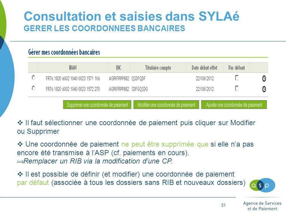 31 Consultation et saisies dans SYLAé GERER LES COORDONNEES BANCAIRES  Il faut sélectionner une coordonnée de paiement puis cliquer sur Modifier ou Supprimer  Une coordonnée de paiement ne peut être supprimée que si elle n'a pas encore été transmise à l'ASP (cf.