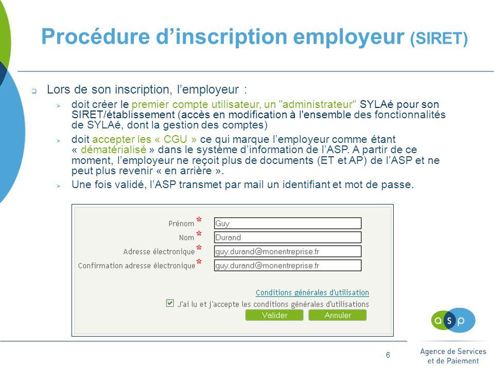 6 Procédure d'inscription employeur (SIRET)  Lors de son inscription, l'employeur :  doit créer le premier compte utilisateur, un administrateur SYLAé pour son SIRET/établissement (accès en modification à l ensemble des fonctionnalités de SYLAé, dont la gestion des comptes)  doit accepter les « CGU » ce qui marque l'employeur comme étant « dématérialisé » dans le système d'information de l'ASP.