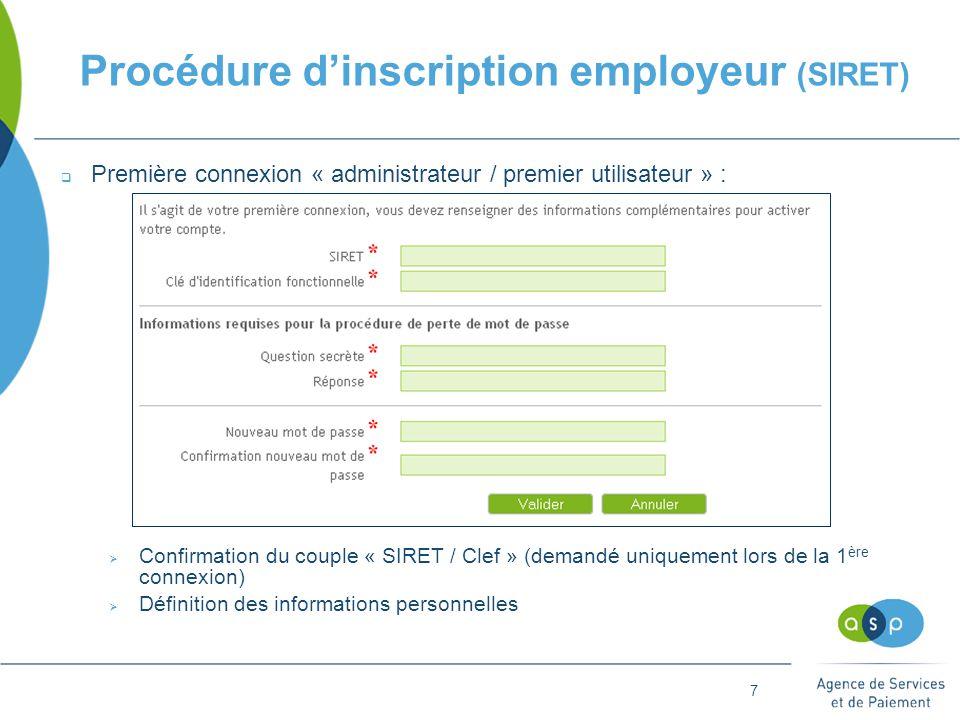 7 Procédure d'inscription employeur (SIRET)  Première connexion « administrateur / premier utilisateur » :  Confirmation du couple « SIRET / Clef » (demandé uniquement lors de la 1 ère connexion)  Définition des informations personnelles