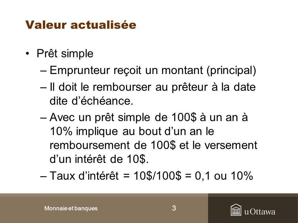 3 Valeur actualisée Prêt simple –Emprunteur reçoit un montant (principal) –Il doit le rembourser au prêteur à la date dite d'échéance. –Avec un prêt s