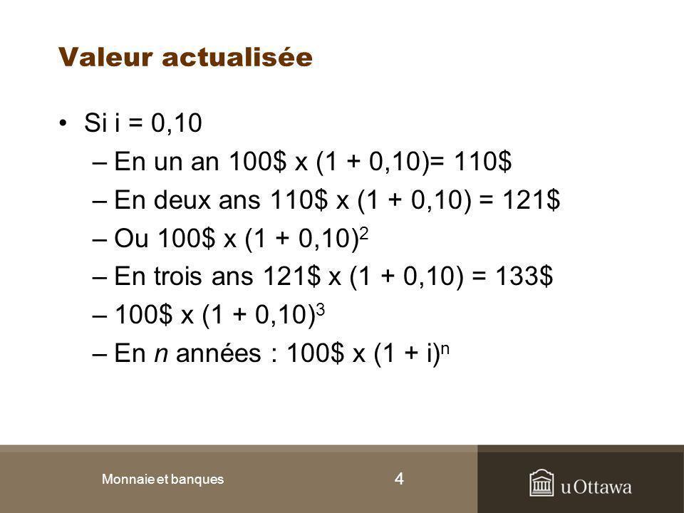 4 Valeur actualisée Si i = 0,10 –En un an 100$ x (1 + 0,10)= 110$ –En deux ans 110$ x (1 + 0,10) = 121$ –Ou 100$ x (1 + 0,10) 2 –En trois ans 121$ x (