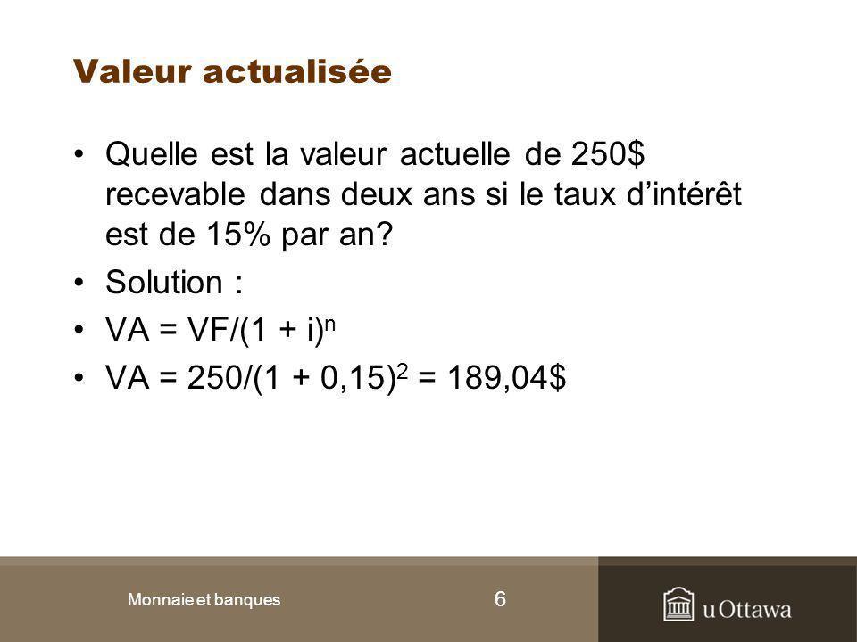 6 Valeur actualisée Quelle est la valeur actuelle de 250$ recevable dans deux ans si le taux d'intérêt est de 15% par an? Solution : VA = VF/(1 + i) n
