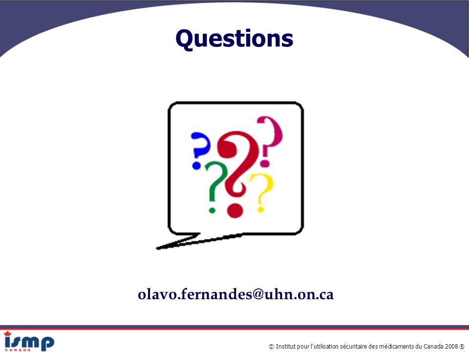 © Institut pour l'utilisation sécuritaire des médicaments du Canada 2008 ® Questions olavo.fernandes@uhn.on.ca