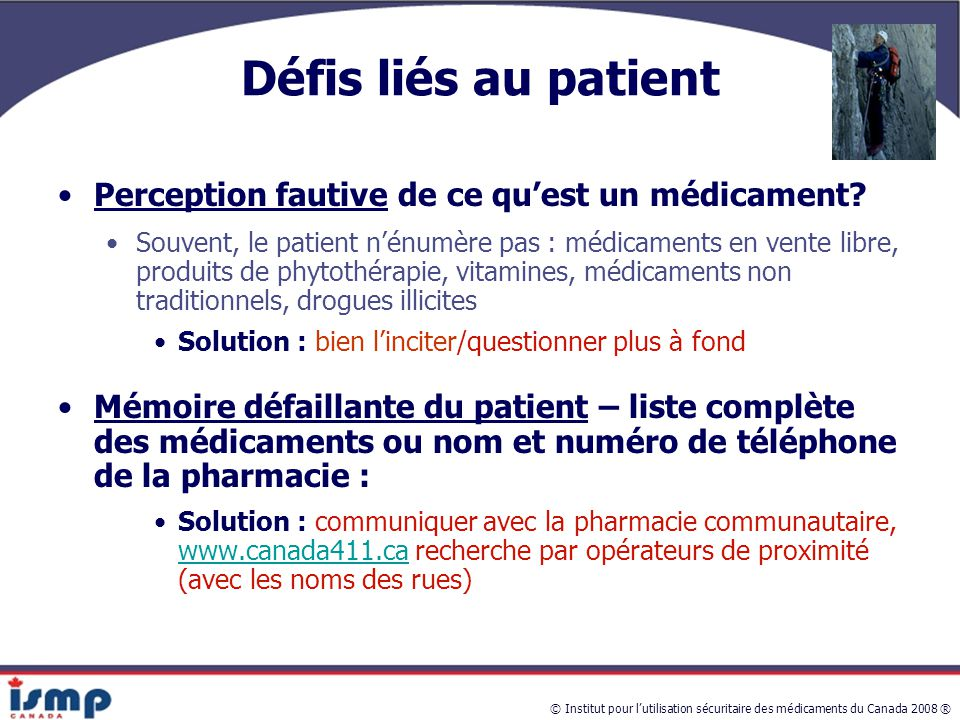 © Institut pour l'utilisation sécuritaire des médicaments du Canada 2008 ® Défis liés au patient Perception fautive de ce qu'est un médicament.