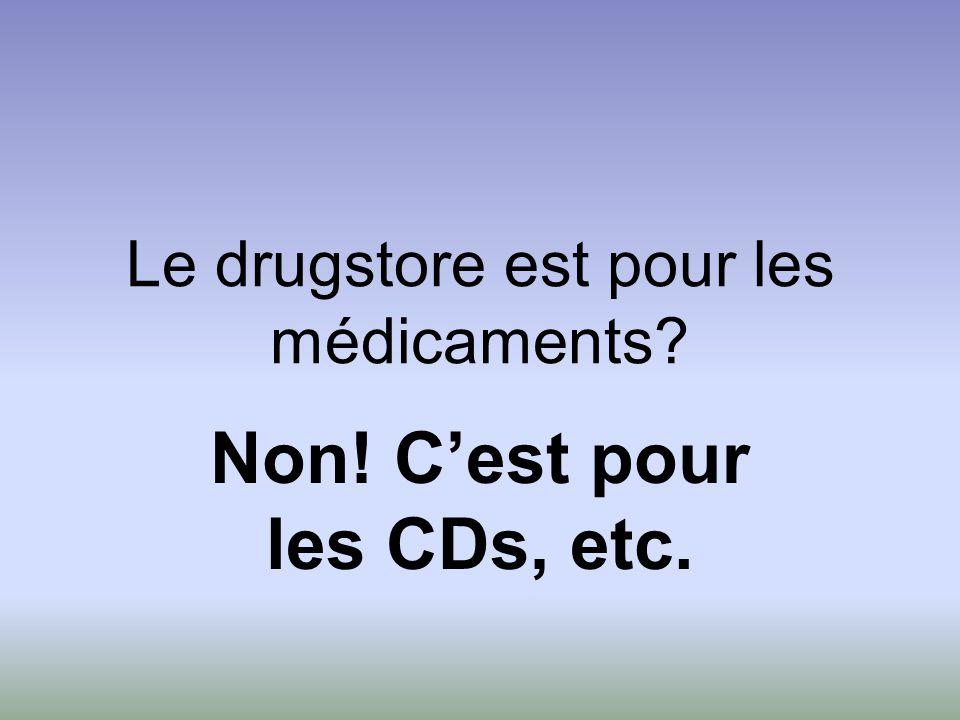 Le drugstore est pour les médicaments? Non! C'est pour les CDs, etc.