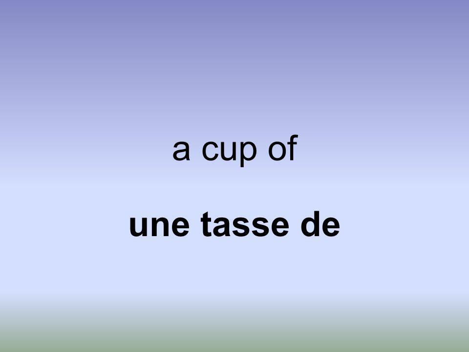 a cup of une tasse de
