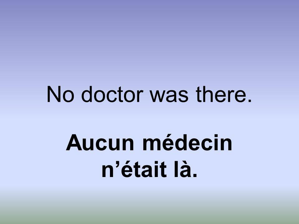 No doctor was there. Aucun médecin n'était là.