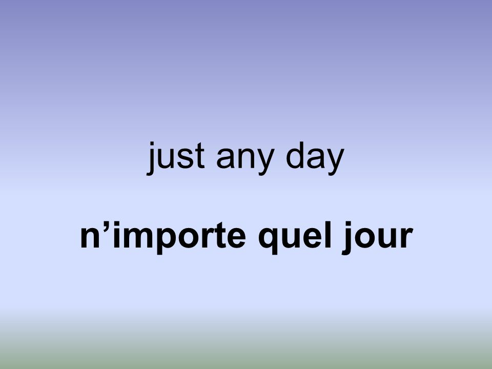 just any day n'importe quel jour