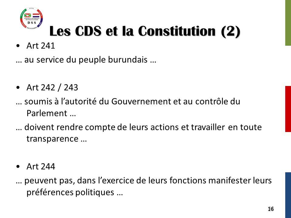 16 Les CDS et la Constitution (2) Art 241 … au service du peuple burundais … Art 242 / 243 … soumis à l'autorité du Gouvernement et au contrôle du Parlement … … doivent rendre compte de leurs actions et travailler en toute transparence … Art 244 … peuvent pas, dans l'exercice de leurs fonctions manifester leurs préférences politiques … 16