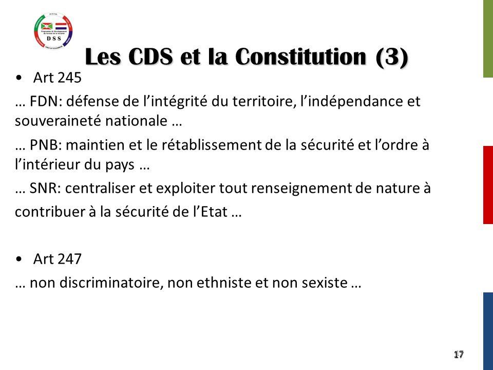 17 Les CDS et la Constitution (3) Art 245 … FDN: défense de l'intégrité du territoire, l'indépendance et souveraineté nationale … … PNB: maintien et le rétablissement de la sécurité et l'ordre à l'intérieur du pays … … SNR: centraliser et exploiter tout renseignement de nature à contribuer à la sécurité de l'Etat … Art 247 … non discriminatoire, non ethniste et non sexiste … 17