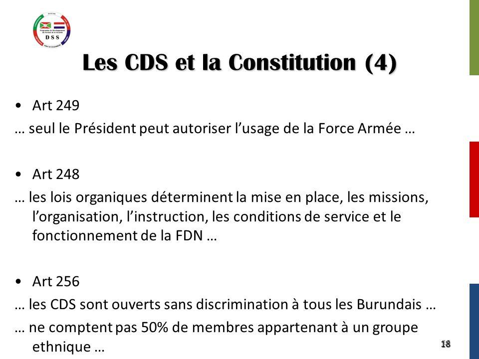 18 Les CDS et la Constitution (4) Art 249 … seul le Président peut autoriser l'usage de la Force Armée … Art 248 … les lois organiques déterminent la mise en place, les missions, l'organisation, l'instruction, les conditions de service et le fonctionnement de la FDN … Art 256 … les CDS sont ouverts sans discrimination à tous les Burundais … … ne comptent pas 50% de membres appartenant à un groupe ethnique … 18