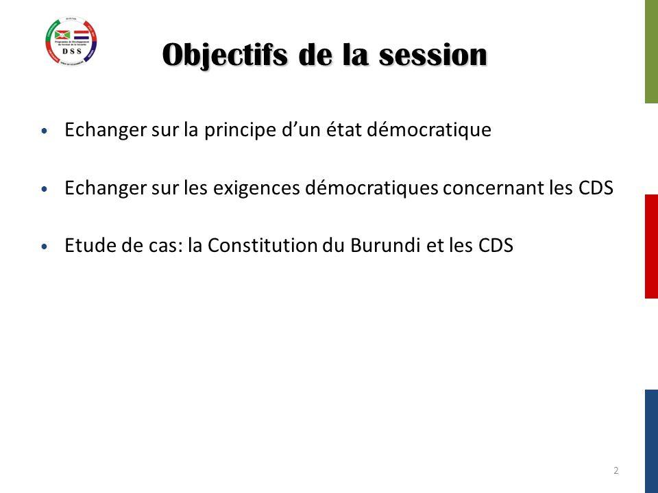 Objectifs de la session Echanger sur la principe d'un état démocratique Echanger sur les exigences démocratiques concernant les CDS Etude de cas: la Constitution du Burundi et les CDS 2