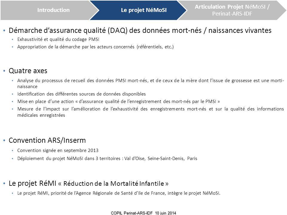 Des résultats prometteurs  L'enregistrement des mort-nés dans le PMSI s'est nettement amélioré depuis 2012 et en 2013 Ex : à l'hôpital Jean Verdier (Hôpitaux Universitaires Paris Seine-Saint-Denis) et à l'AP-HP de 2010 à 2013 Ex : à l'hôpital Cochin de 2009 à 2013 4 COPIL Perinat-ARS-IDF 10 juin 2014 Exploitation : Equipe NéMoSI ; Données de Jean Verdier : Source DIM Jean Verdier ; Données APHP : Source Perinat-ARS ( données fournies en 2013) ; Données IDF : Source Perinat-ARS (données fournies en 2013) 2010201120122013 EnregistrésEstimés Taux d exhaustivité EnregistrésEstimés Taux d exhaustivité EnregistrésEstimés Taux d exhaustivité EnregistrésEstimés Taux d exhaustivité Jean Verdier Mort-nés 283971,79%153345,45%353795%40 100% Dont IMG 080%0160%71258,33%18 100% AP HP Mort-nés 59588267,46%69083482,73%74184288%83184597,28% Dont IMG 7836021,70%23448947,85%28244663,23%44449390,12% IDF Mort-nés 1428211167,65%1601180489%1733187092,67% Non disponible Non disponible Non disponible Dont IMG 13360322,05%33166549,77%49874866,58% Non disponible Non disponible Non disponible Populations enregistrées Exploitation : Equipe NéMoSI ; Données de Cochin : Source DIM Cochin 2012 : Mise en place de la démarche IntroductionLe projet NéMoSI Articulation Projet NéMoSI / Perinat-ARS-IDF