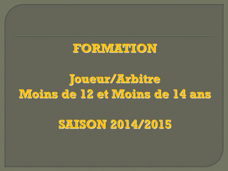 FORMATION Joueur/Arbitre Moins de 12 et Moins de 14 ans SAISON 2014/2015