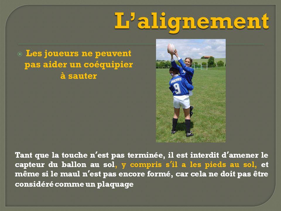  Les joueurs ne peuvent pas aider un coéquipier à sauter Tant que la touche n'est pas terminée, il est interdit d'amener le capteur du ballon au sol, y compris s'il a les pieds au sol, et même si le maul n'est pas encore formé, car cela ne doit pas être considéré comme un plaquage
