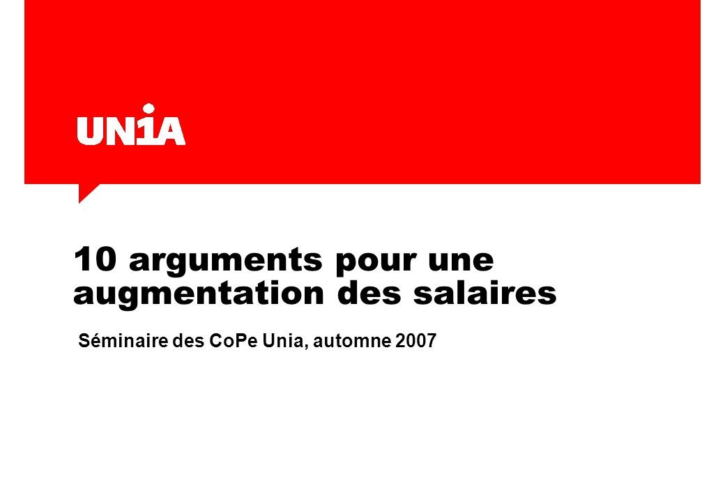 10 arguments pour une augmentation des salaires Séminaire des CoPe Unia, automne 2007
