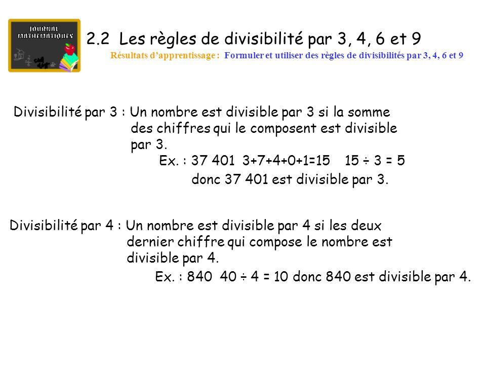 2.2 Les règles de divisibilité par 3, 4, 6 et 9 (suite) Résultats d'apprentissage : Formuler et utiliser des règles de divisibilités par 3, 4, 6 et 9 Divisibilité par 6 : Un nombre est divisible par 6 si le nombre est à la fois divisible par 2 et par 3.