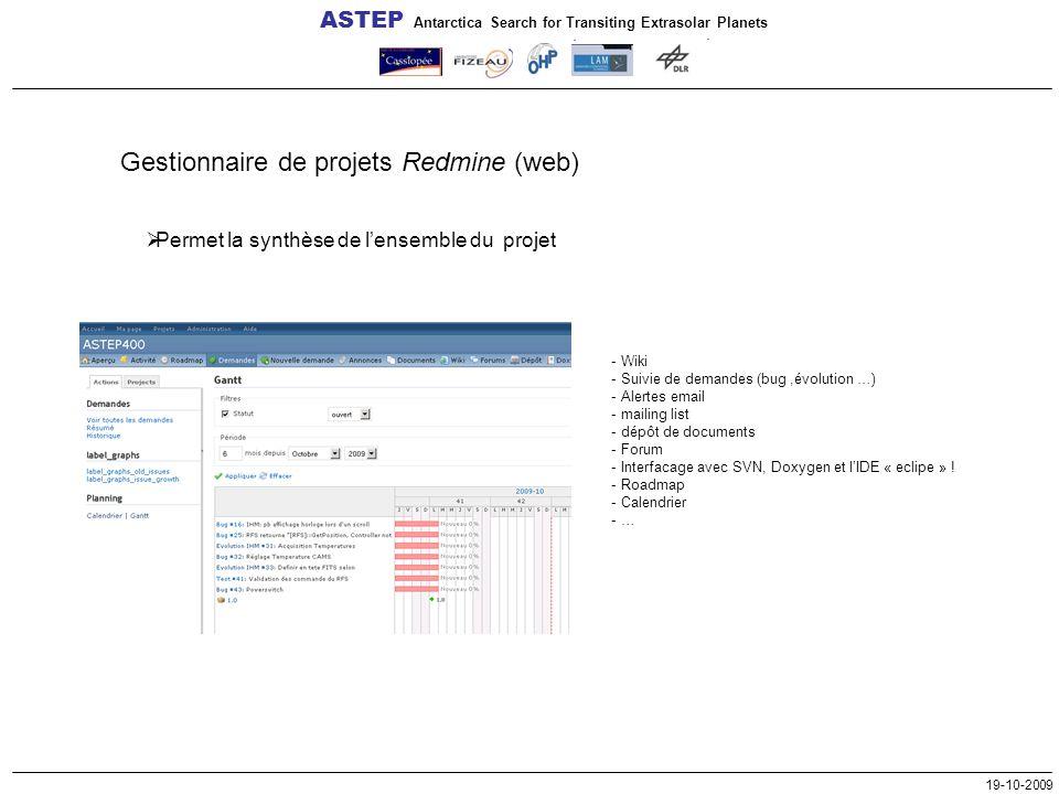 ASTEP Antarctica Search for Transiting Extrasolar Planets 19-10-2009 Gestionnaire de projets Redmine (web)  Permet la synthèse de l'ensemble du projet - Wiki - Suivie de demandes (bug,évolution …) - Alertes email - mailing list - dépôt de documents - Forum - Interfacage avec SVN, Doxygen et l'IDE « eclipe » .